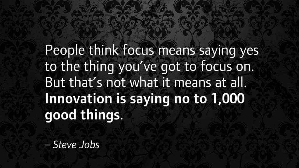 People think focus means saying yes to the thing you've got to focus on. But that's not what it means at all. Innovation is saying no to 1,000 good things. - Steve Jobs