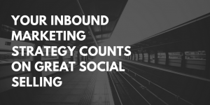 Your Inbound Marketing Strategy Counts on Great Social Selling