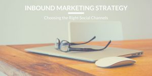 Inbound Marketing Strategy: Choosing the Right Social Channels